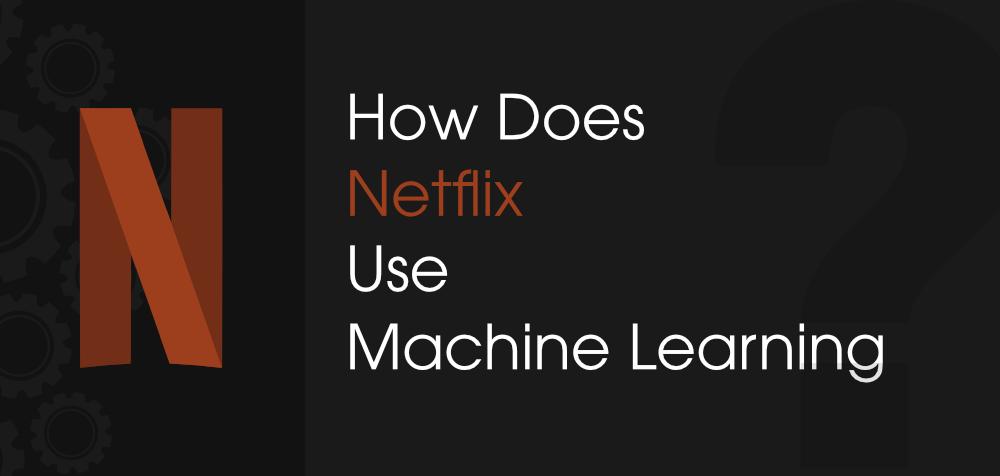 How-Does-Netflix-Use-Machine-Learning