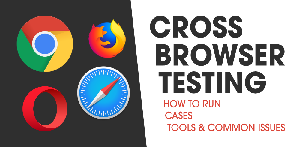 Cross Browser Testing -  How To Run, Cases, Tools & Common Issues